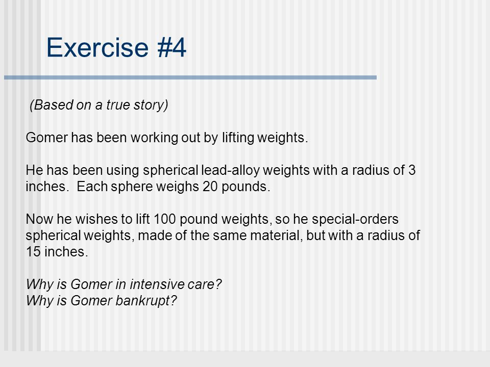 Exercise #4 (Based on a true story) Gomer has been working out by lifting weights.