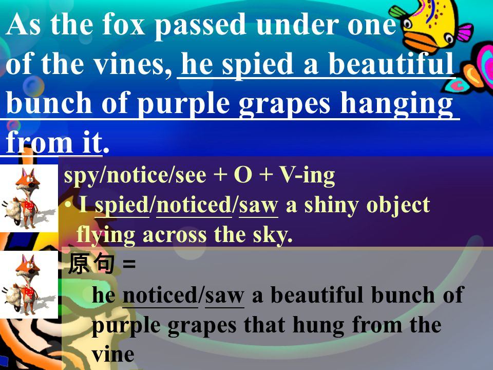 The Fox and the Grapes One hot dry summer's day, a fox was passing through a large orchard, lined with vines loaded with ripe, juicy grapes.