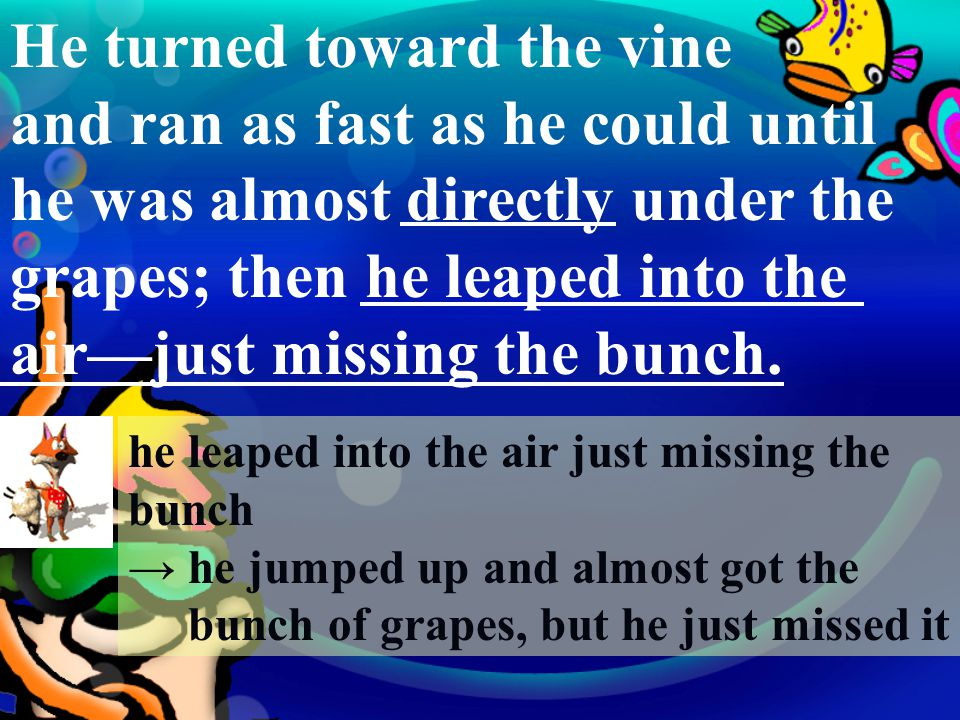 He turned toward the vine and ran as fast as he could until he was almost directly under the grapes; then he leaped into the air—just missing the bunch.