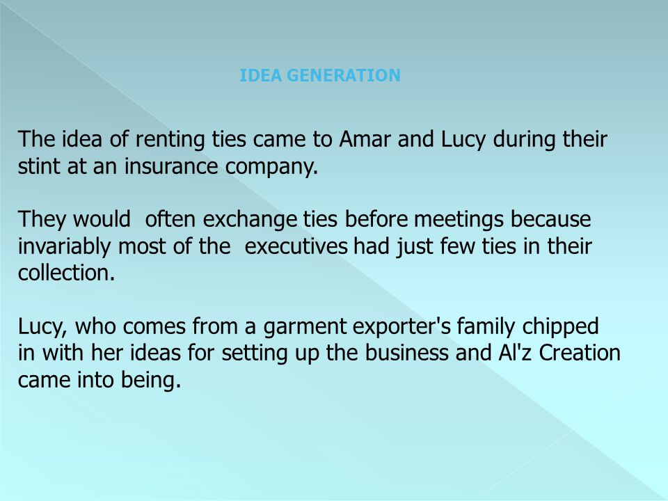 IDEA GENERATION The idea of renting ties came to Amar and Lucy during their stint at an insurance company. They would often exchange ties before meeti