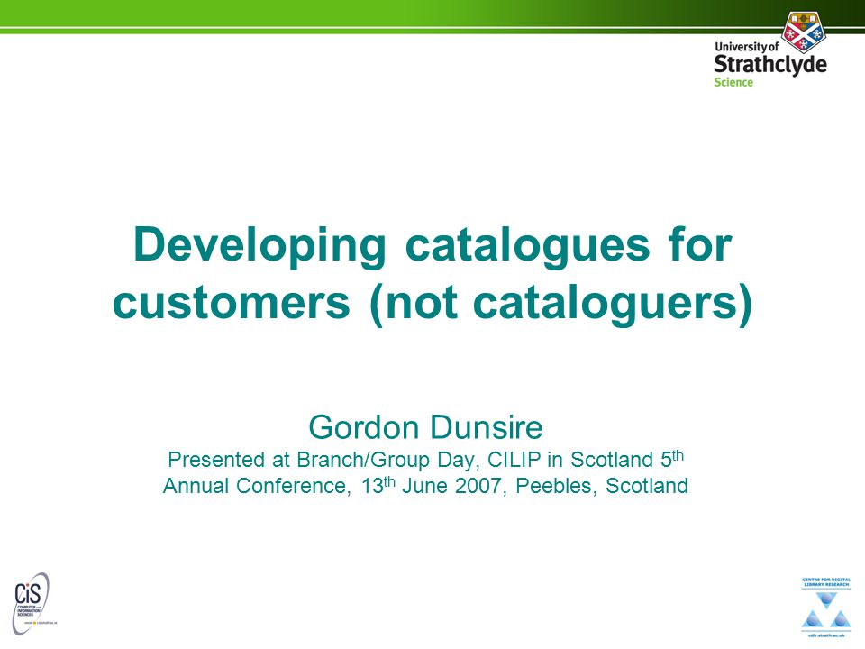 Developing catalogues for customers (not cataloguers) Gordon Dunsire Presented at Branch/Group Day, CILIP in Scotland 5 th Annual Conference, 13 th Ju
