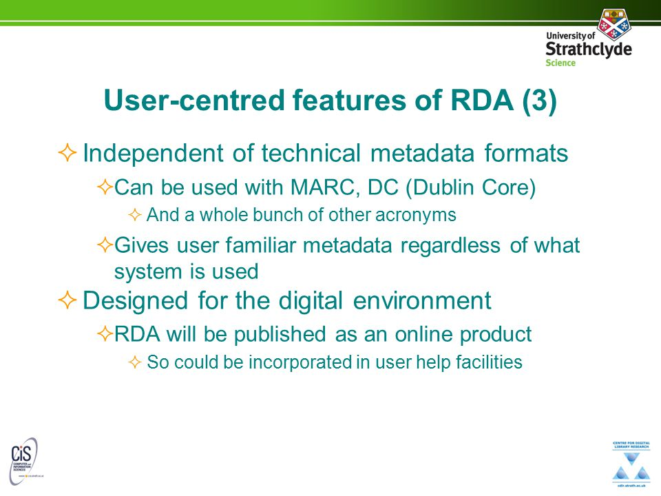 User-centred features of RDA (3)  Independent of technical metadata formats  Can be used with MARC, DC (Dublin Core)  And a whole bunch of other ac