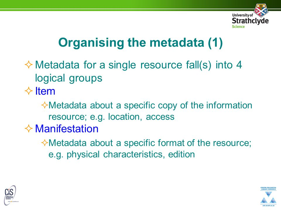 Organising the metadata (1)  Metadata for a single resource fall(s) into 4 logical groups  Item  Metadata about a specific copy of the information