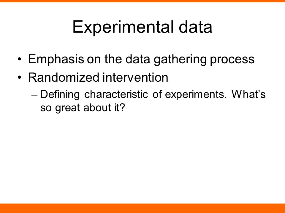 Experimental data Emphasis on the data gathering process Randomized intervention –Defining characteristic of experiments.