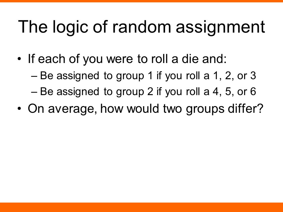 The logic of random assignment If each of you were to roll a die and: –Be assigned to group 1 if you roll a 1, 2, or 3 –Be assigned to group 2 if you roll a 4, 5, or 6 On average, how would two groups differ?