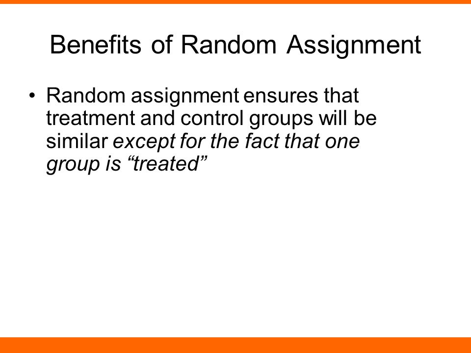 Benefits of Random Assignment Random assignment ensures that treatment and control groups will be similar except for the fact that one group is treated