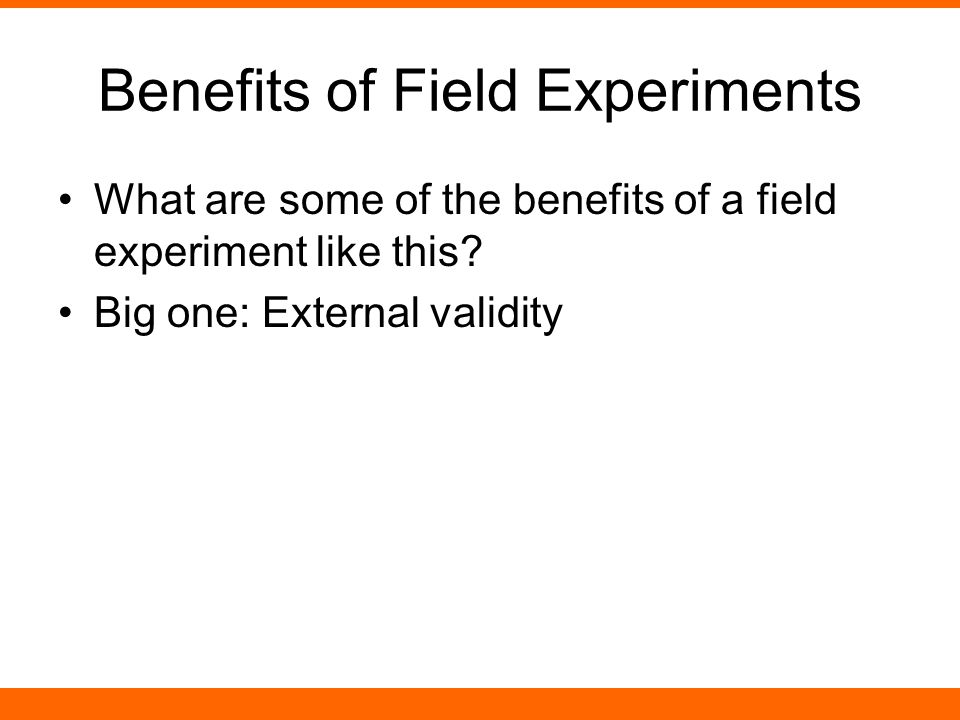 Benefits of Field Experiments What are some of the benefits of a field experiment like this.