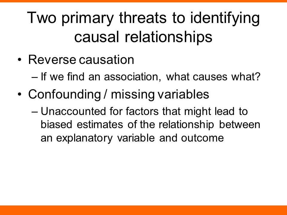 Two primary threats to identifying causal relationships Reverse causation –If we find an association, what causes what.