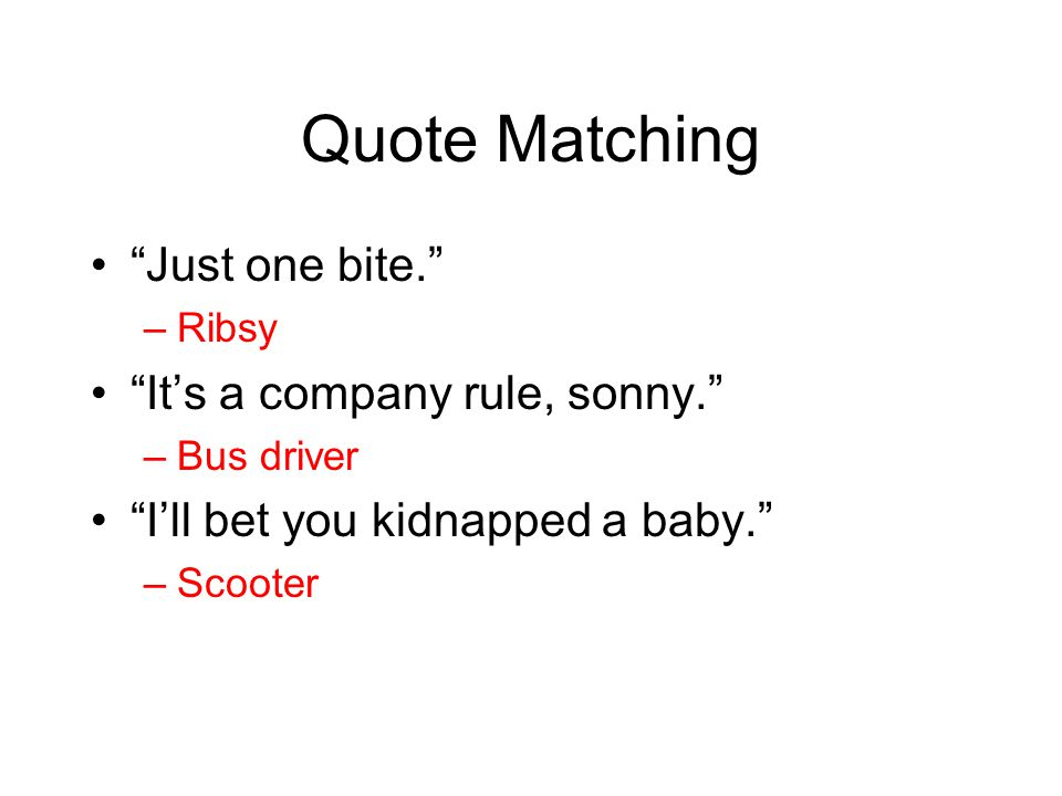 """Quote Matching """"Just one bite."""" –Ribsy """"It's a company rule, sonny."""" –Bus driver """"I'll bet you kidnapped a baby."""" –Scooter"""