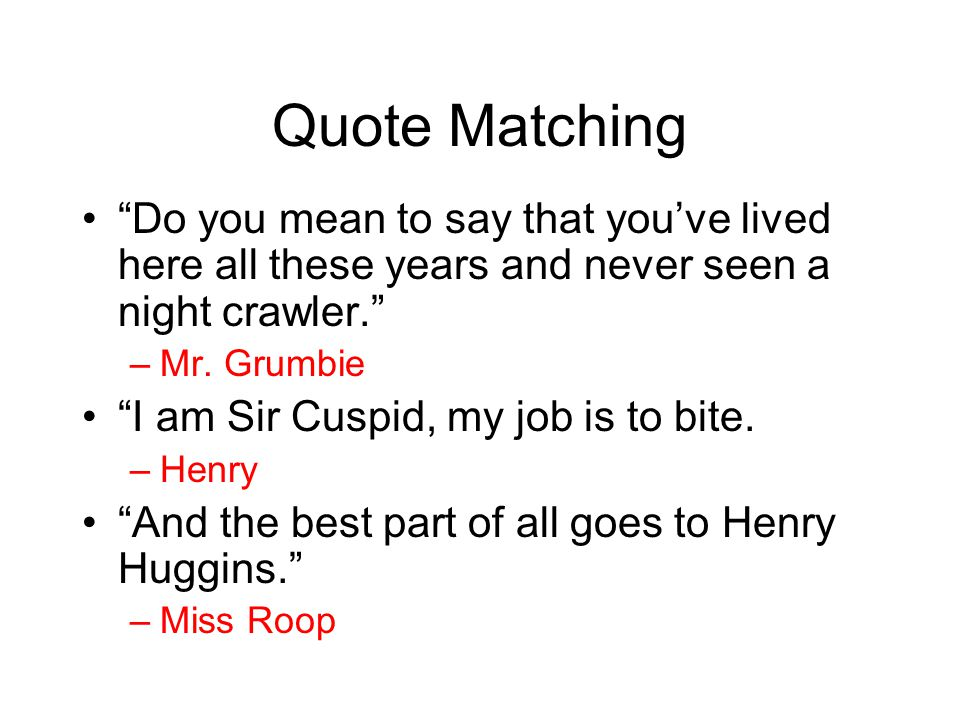"""Quote Matching """"Do you mean to say that you've lived here all these years and never seen a night crawler."""" –Mr. Grumbie """"I am Sir Cuspid, my job is to"""