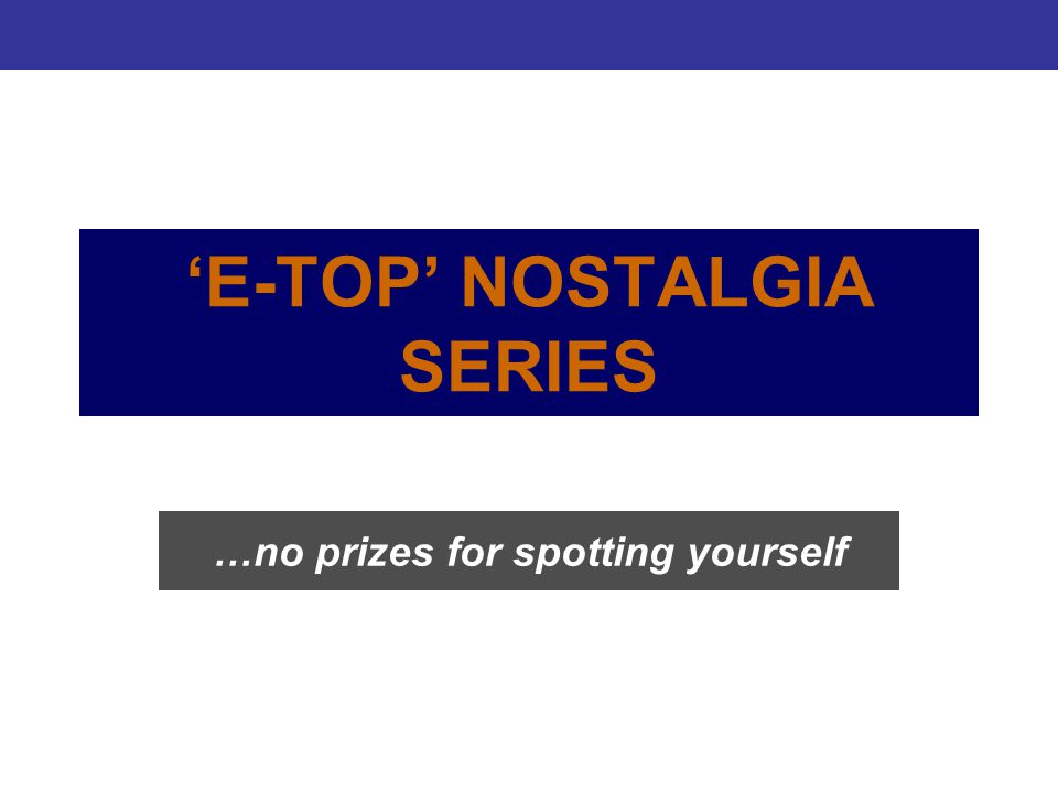'E-TOP' NOSTALGIA SERIES …no prizes for spotting yourself