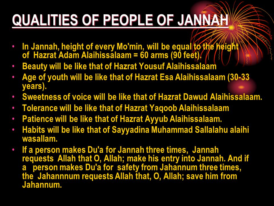 QUALITIES OF PEOPLE OF JANNAH In Jannah, height of every Mo min, will be equal to the height of Hazrat Adam Alaihissalaam = 60 arms (90 feet).
