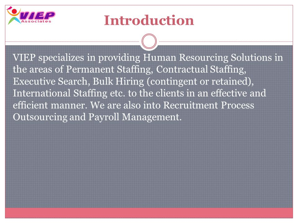 Introduction VIEP specializes in providing Human Resourcing Solutions in the areas of Permanent Staffing, Contractual Staffing, Executive Search, Bulk Hiring (contingent or retained), International Staffing etc.