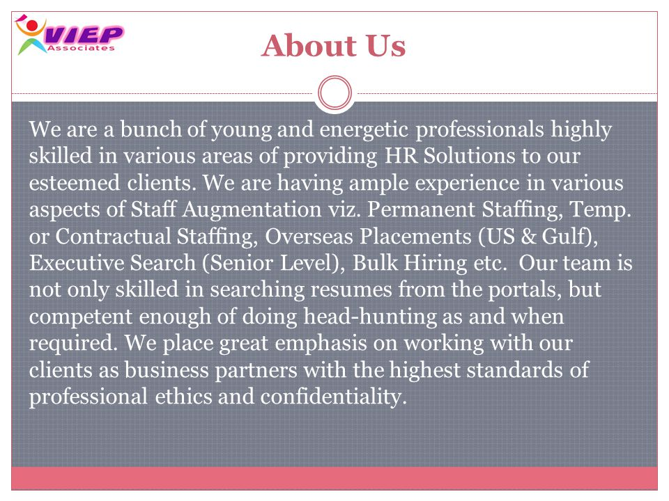 About Us We are a bunch of young and energetic professionals highly skilled in various areas of providing HR Solutions to our esteemed clients.