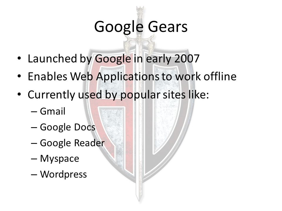 Google Gears Launched by Google in early 2007 Enables Web Applications to work offline Currently used by popular sites like: – Gmail – Google Docs – G