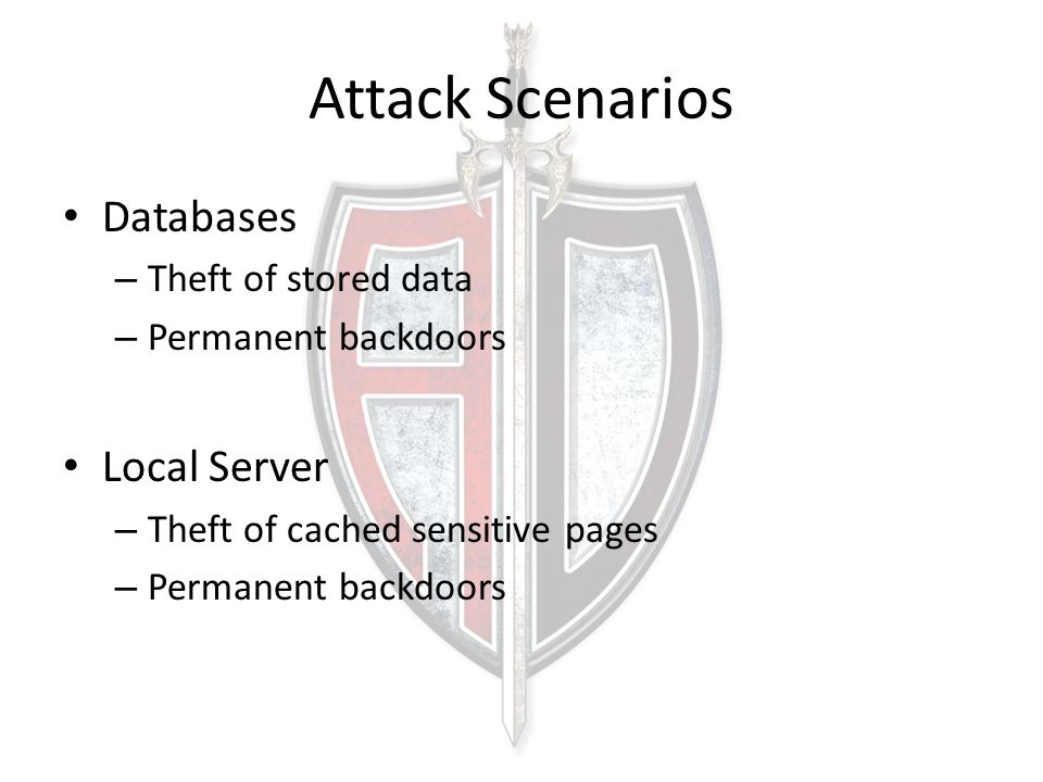 Attack Scenarios Databases – Theft of stored data – Permanent backdoors Local Server – Theft of cached sensitive pages – Permanent backdoors