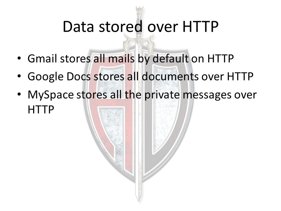 Data stored over HTTP Gmail stores all mails by default on HTTP Google Docs stores all documents over HTTP MySpace stores all the private messages over HTTP