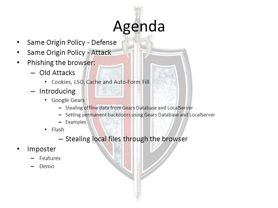 Agenda Same Origin Policy - Defense Same Origin Policy - Attack Phishing the browser: – Old Attacks Cookies, LSO, Cache and Auto-Form Fill – Introducing Google Gears – Stealing offline data from Gears Database and LocalServer – Setting permanent backdoors using Gears Database and LocalServer – Examples Flash – Stealing local files through the browser Imposter – Features – Demo