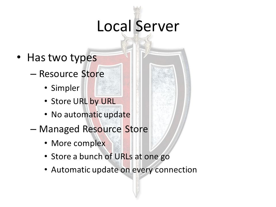 Local Server Has two types – Resource Store Simpler Store URL by URL No automatic update – Managed Resource Store More complex Store a bunch of URLs a