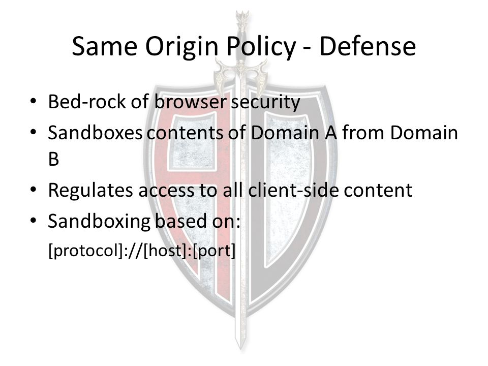 Same Origin Policy - Defense Bed-rock of browser security Sandboxes contents of Domain A from Domain B Regulates access to all client-side content Sandboxing based on: [protocol]://[host]:[port]