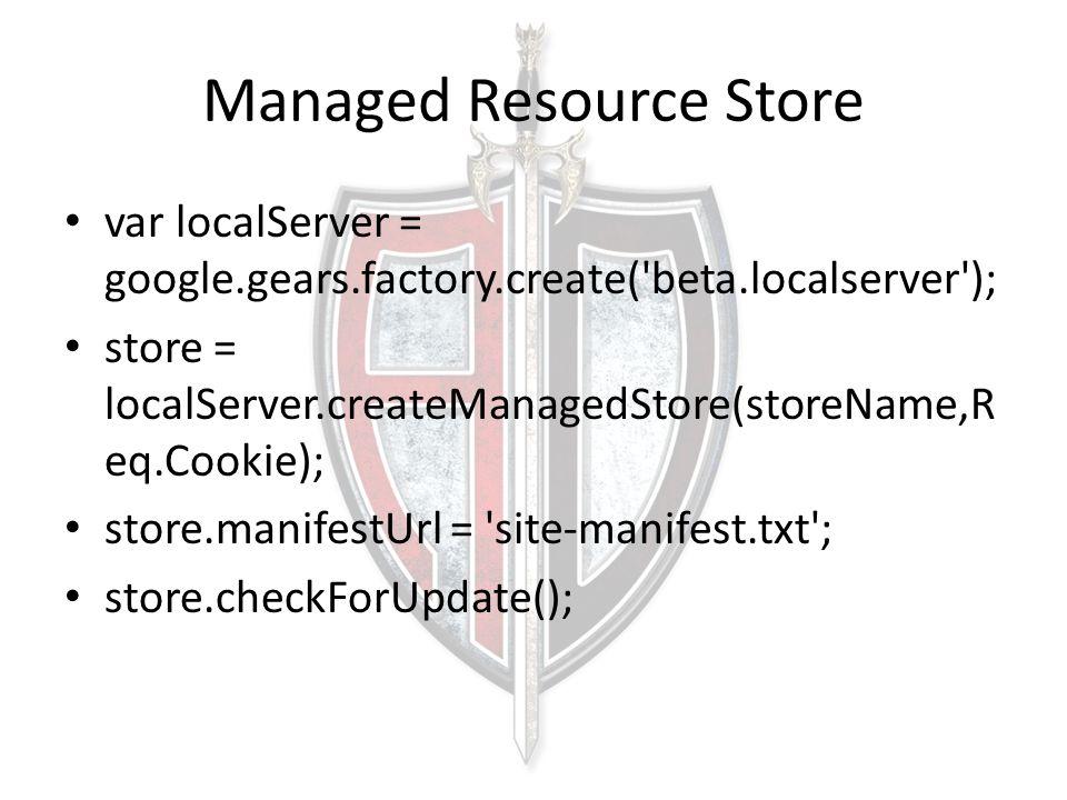 Managed Resource Store var localServer = google.gears.factory.create( beta.localserver ); store = localServer.createManagedStore(storeName,R eq.Cookie); store.manifestUrl = site-manifest.txt ; store.checkForUpdate();