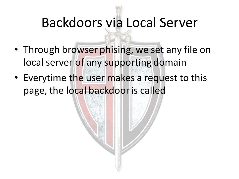 Backdoors via Local Server Through browser phising, we set any file on local server of any supporting domain Everytime the user makes a request to thi