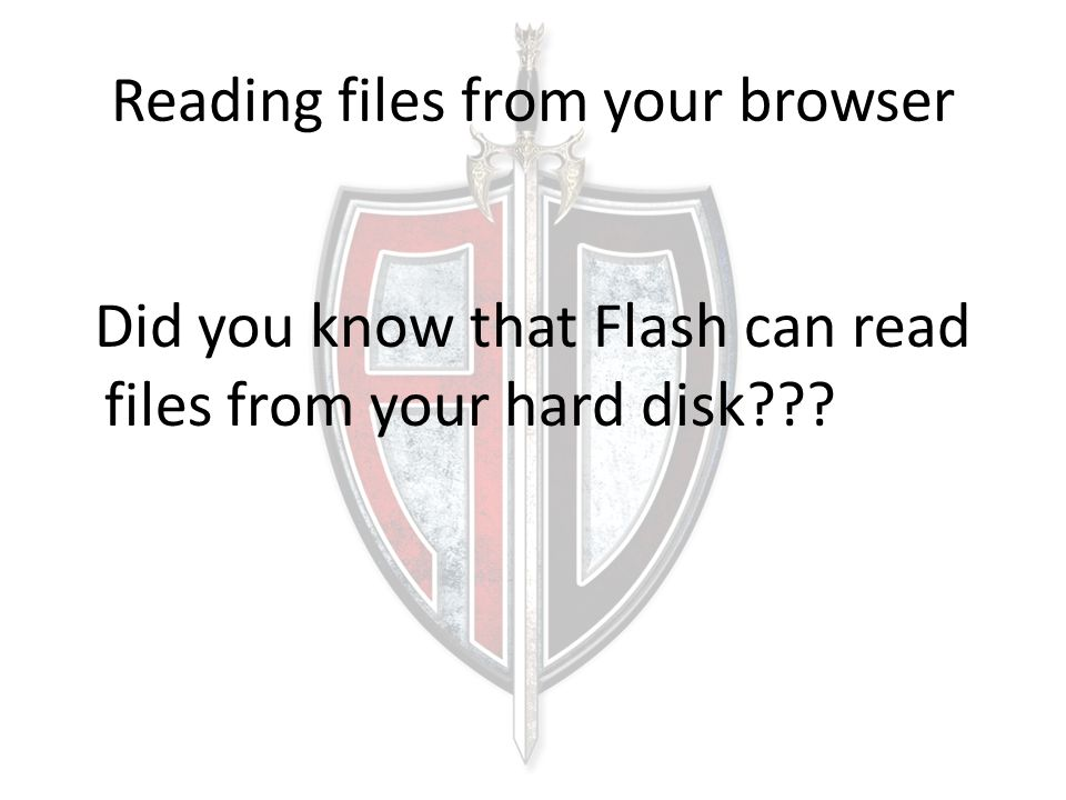Reading files from your browser Did you know that Flash can read files from your hard disk