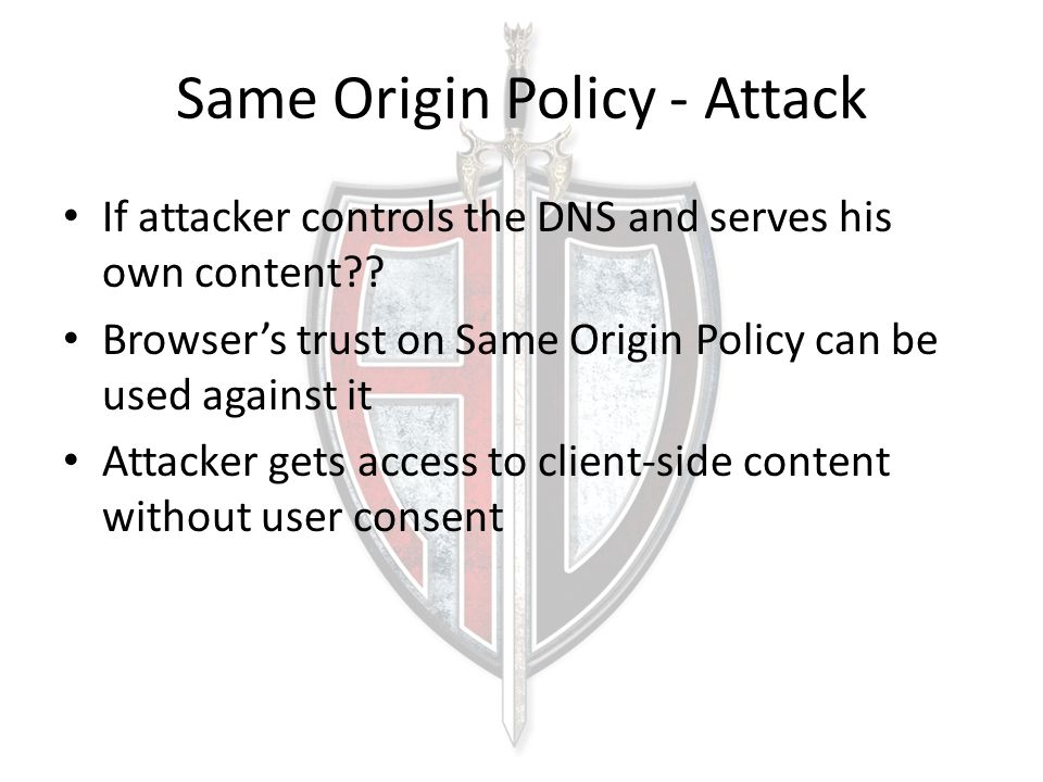 Same Origin Policy - Attack If attacker controls the DNS and serves his own content?? Browser's trust on Same Origin Policy can be used against it Att