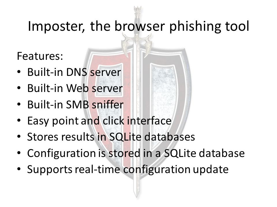 Imposter, the browser phishing tool Features: Built-in DNS server Built-in Web server Built-in SMB sniffer Easy point and click interface Stores results in SQLite databases Configuration is stored in a SQLite database Supports real-time configuration update