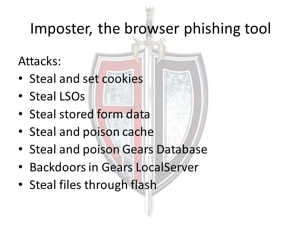 Imposter, the browser phishing tool Attacks: Steal and set cookies Steal LSOs Steal stored form data Steal and poison cache Steal and poison Gears Dat