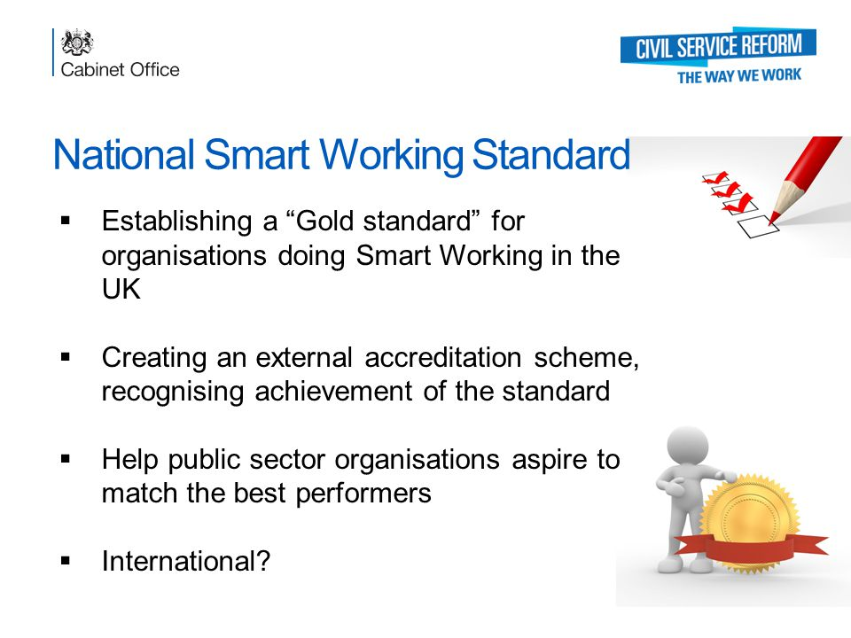 National Smart Working Standard  Establishing a Gold standard for organisations doing Smart Working in the UK  Creating an external accreditation scheme, recognising achievement of the standard  Help public sector organisations aspire to match the best performers  International
