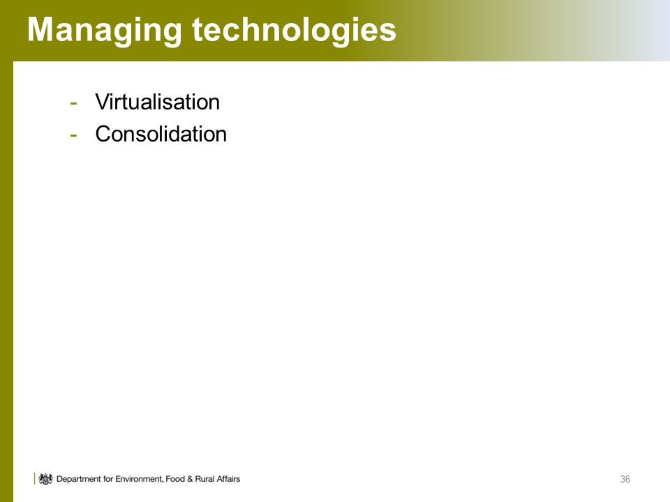 Managing technologies -Virtualisation -Consolidation 36