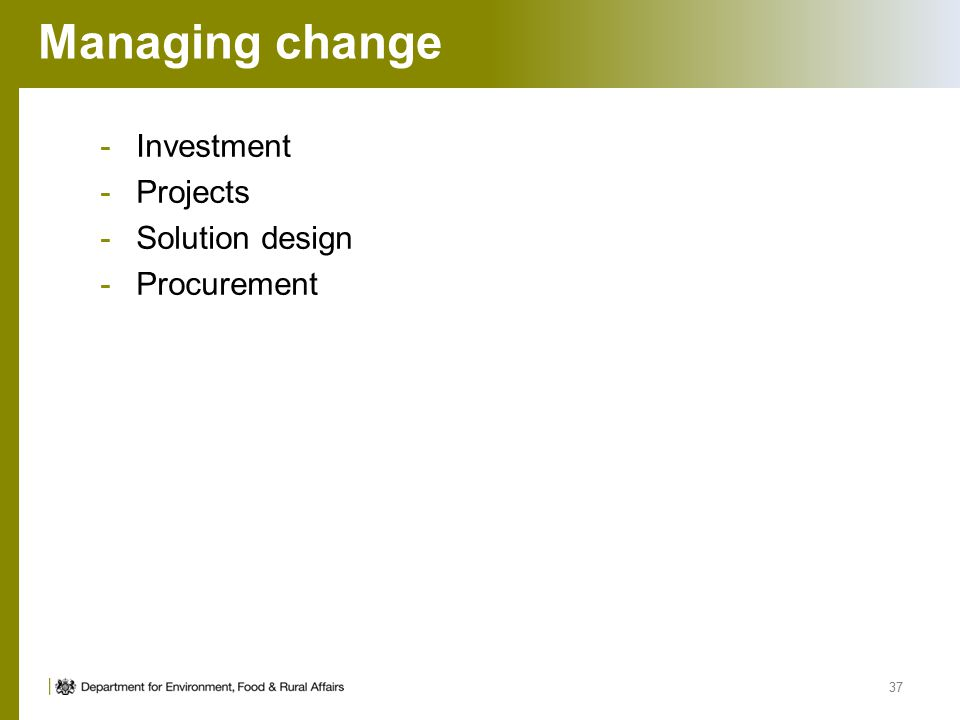 Managing change -Investment -Projects -Solution design -Procurement 37