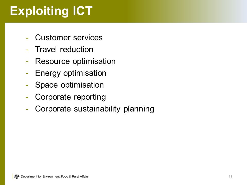 Exploiting ICT -Customer services -Travel reduction -Resource optimisation -Energy optimisation -Space optimisation -Corporate reporting -Corporate sustainability planning 38