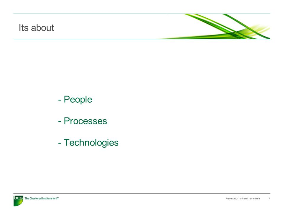- People - Processes - Technologies Presentation to insert name here 7 Its about