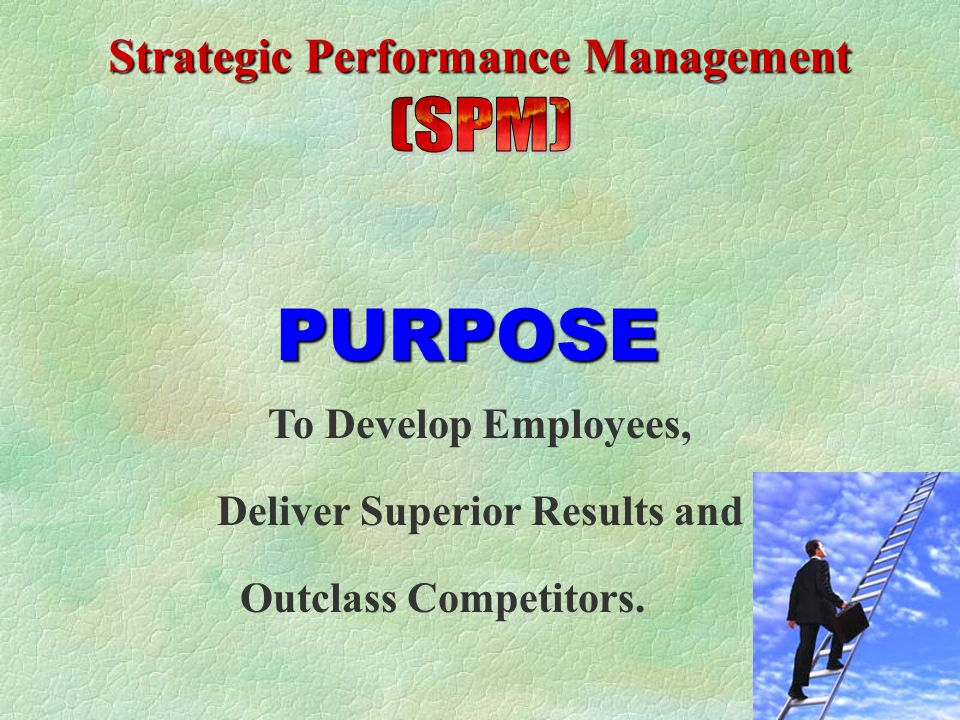 PURPOSE To Develop Employees, Deliver Superior Results and Outclass Competitors.