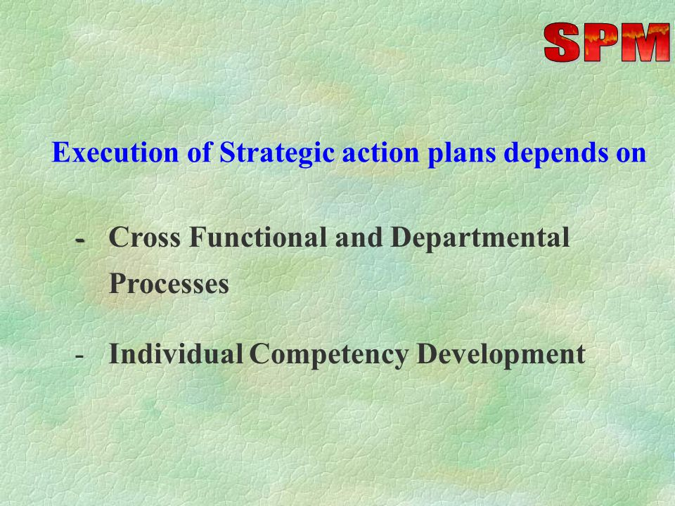 SPM process consists of - Setting Corporate Objectives & Targets -Improvement Projects / Assignments - Implementation / Action Planning - Execution of