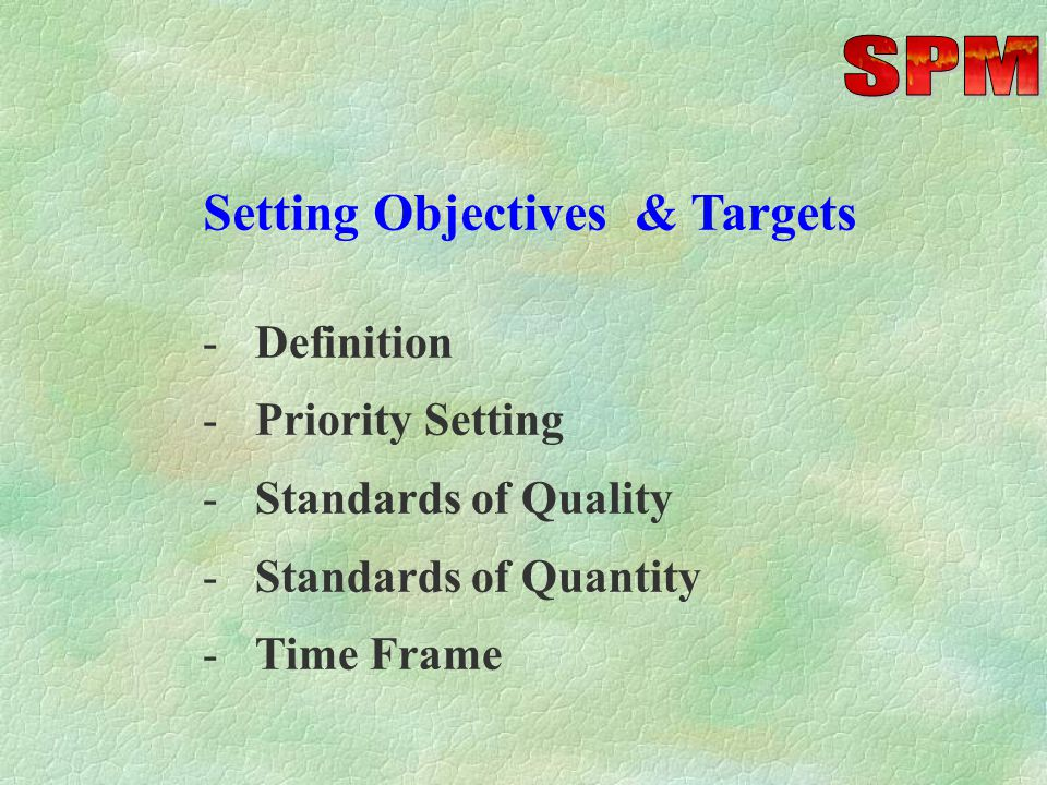 Setting Objectives & Targets -Definition -Priority Setting -Standards of Quality -Standards of Quantity -Time Frame