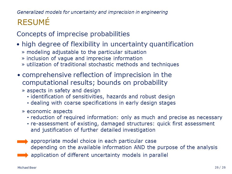 26 / 26 Michael Beer RESUMÉ Generalized models for uncertainty and imprecision in engineering » modeling adjustable to the particular situation » inclusion of vague and imprecise information » utilization of traditional stochastic methods and techniques  high degree of flexibility in uncertainty quantification comprehensive reflection of imprecision in the computational results; bounds on probability » aspects in safety and design ▪ identification of sensitivities, hazards and robust design ▪ dealing with coarse specifications in early design stages » economic aspects ▪ reduction of required information: only as much and precise as necessary ▪ re-assessment of existing, damaged structures: quick first assessment and justification of further detailed investigation  Concepts of imprecise probabilities appropriate model choice in each particular case depending on the available information AND the purpose of the analysis application of different uncertainty models in parallel