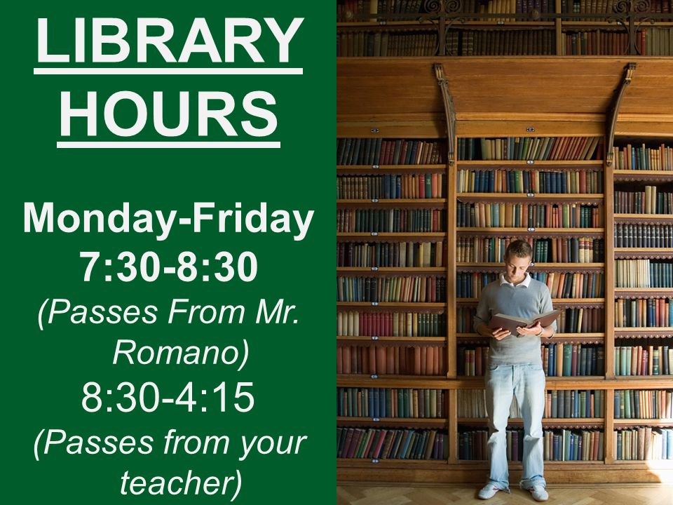 LIBRARY HOURS Monday-Friday 7:30-8:30 (Passes From Mr. Romano) 8:30-4:15 (Passes from your teacher)