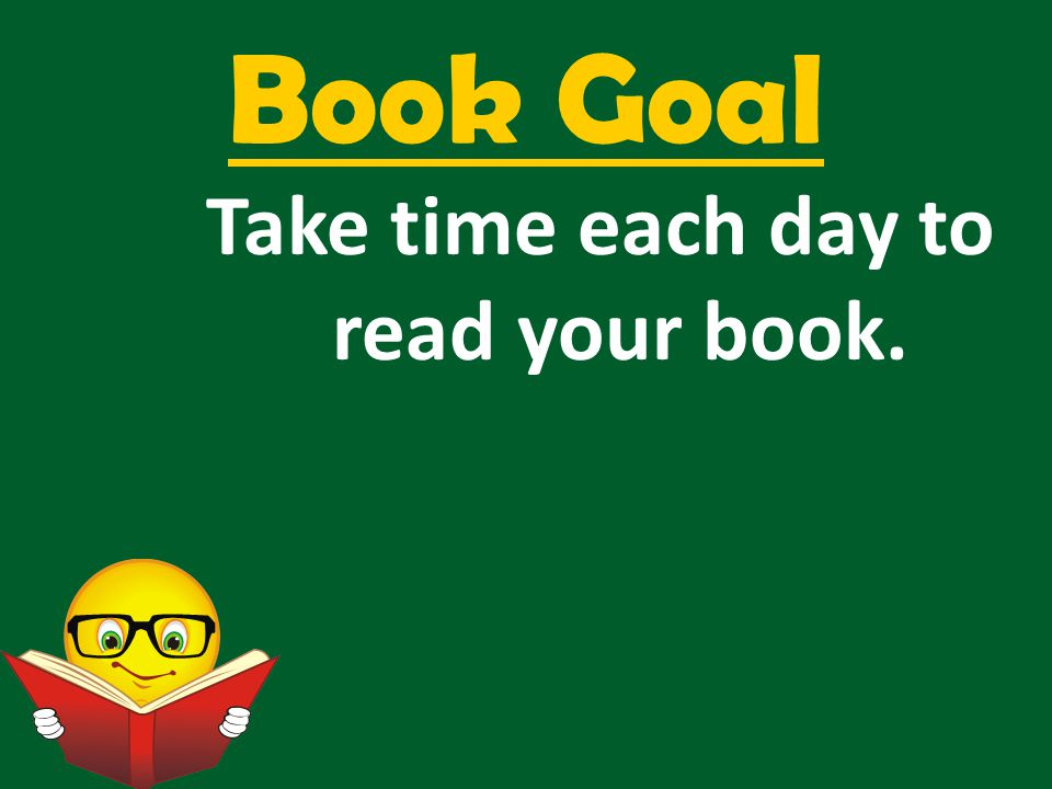 Book Goal Take time each day to read your book.