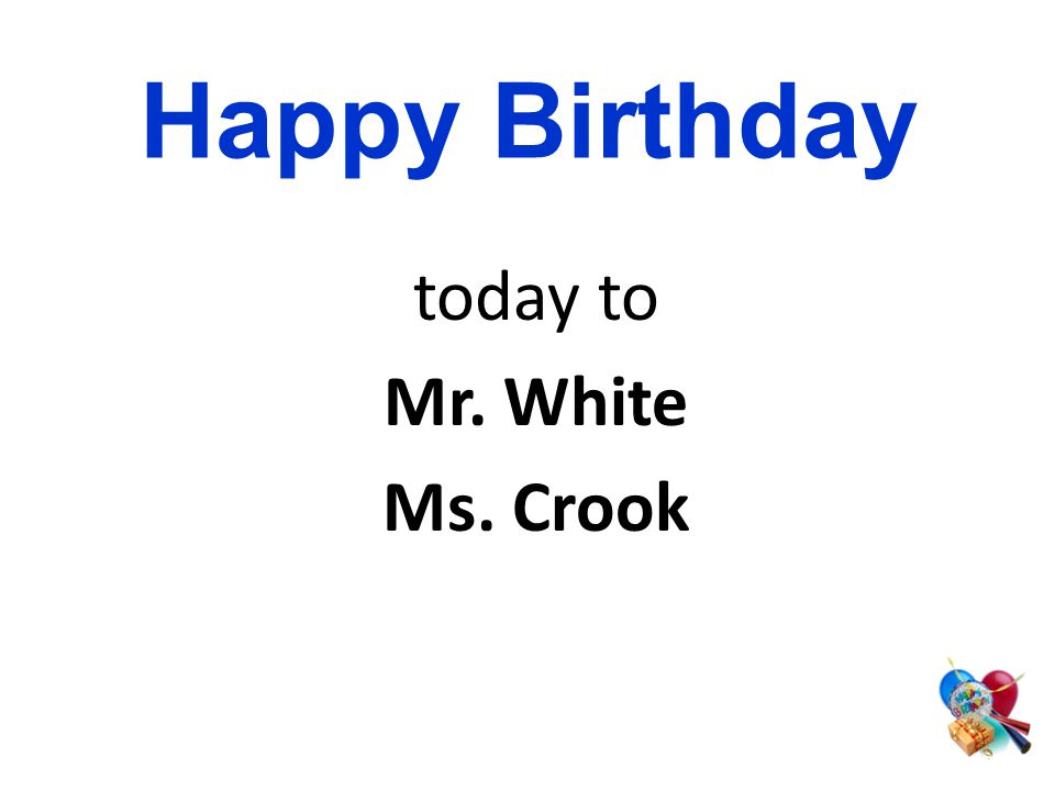 today to Mr. White Ms. Crook Happy Birthday
