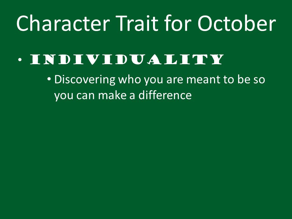 Character Trait for October Individuality Discovering who you are meant to be so you can make a difference