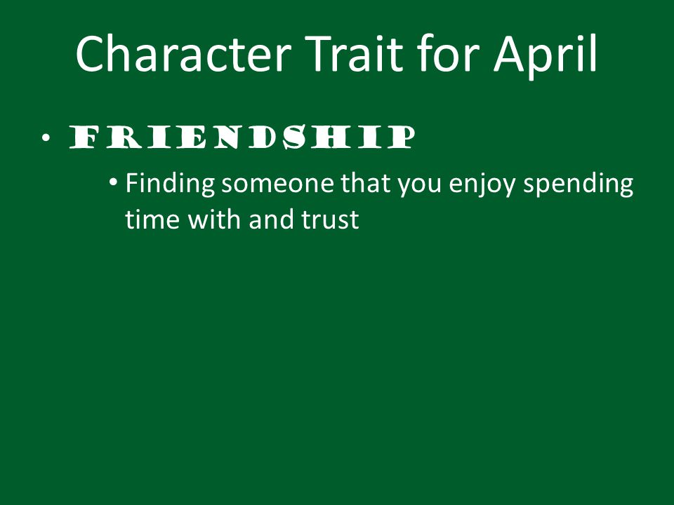 Character Trait for April Friendship Finding someone that you enjoy spending time with and trust