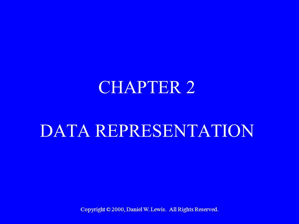 Copyright © 2000, Daniel W. Lewis. All Rights Reserved. CHAPTER 2 DATA REPRESENTATION