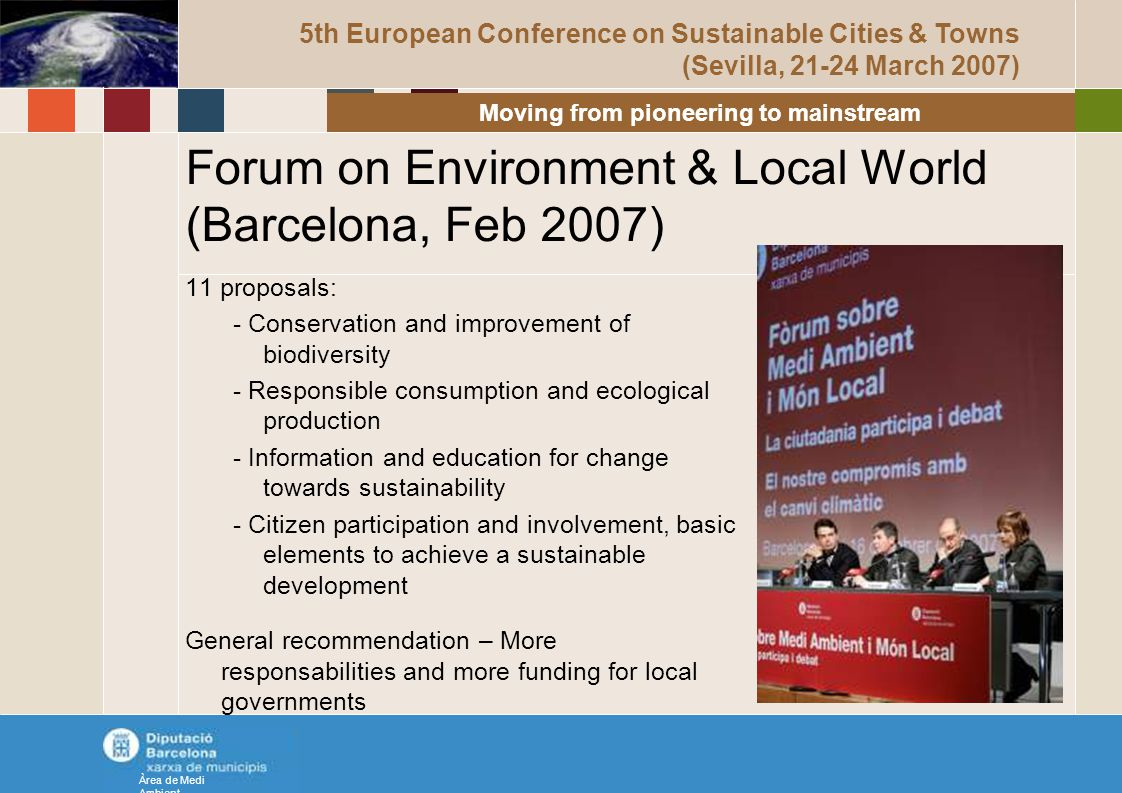Forum on Environment & Local World (Barcelona, Feb 2007) 11 proposals: - Conservation and improvement of biodiversity - Responsible consumption and ecological production - Information and education for change towards sustainability - Citizen participation and involvement, basic elements to achieve a sustainable development General recommendation – More responsabilities and more funding for local governments Àrea de Medi Ambient 5th European Conference on Sustainable Cities & Towns (Sevilla, 21-24 March 2007) Moving from pioneering to mainstream
