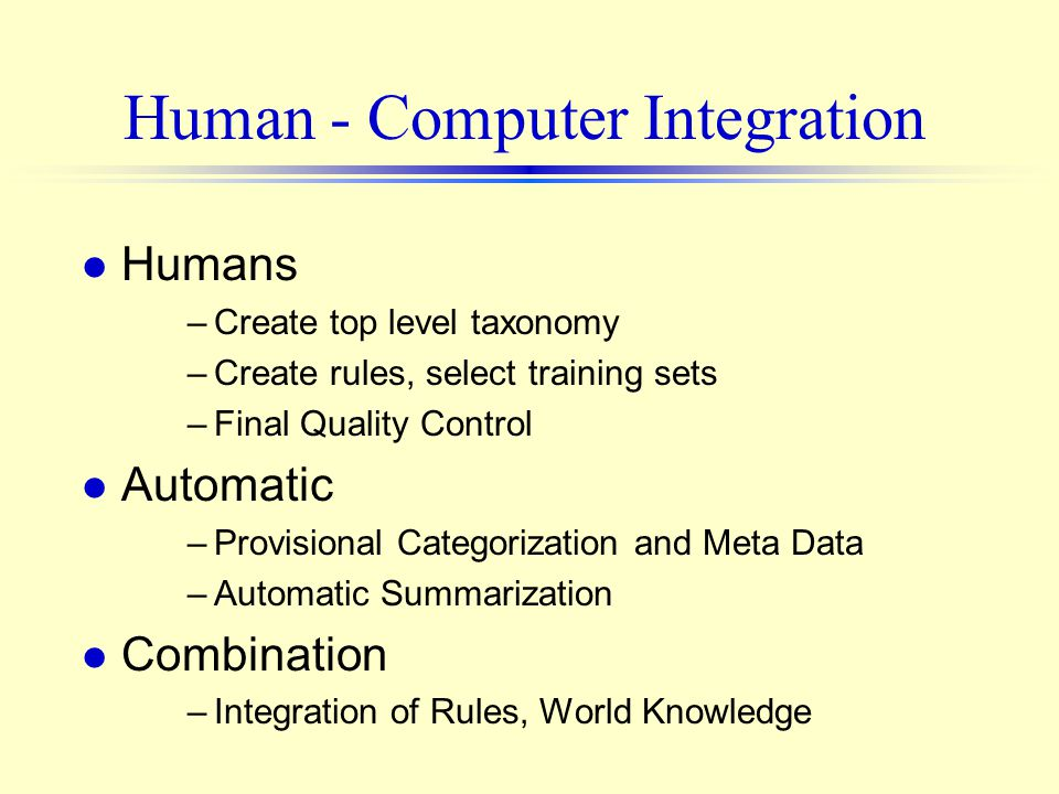 Human - Computer Integration l Humans –Create top level taxonomy –Create rules, select training sets –Final Quality Control l Automatic –Provisional Categorization and Meta Data –Automatic Summarization l Combination –Integration of Rules, World Knowledge