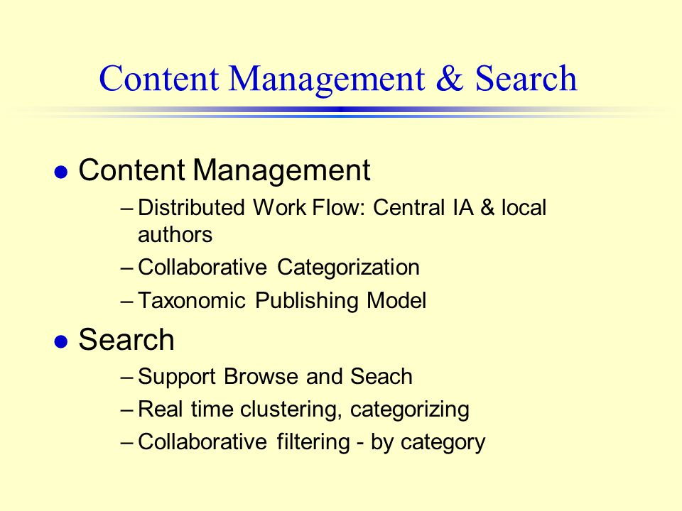 Content Management & Search l Content Management –Distributed Work Flow: Central IA & local authors –Collaborative Categorization –Taxonomic Publishing Model l Search –Support Browse and Seach –Real time clustering, categorizing –Collaborative filtering - by category