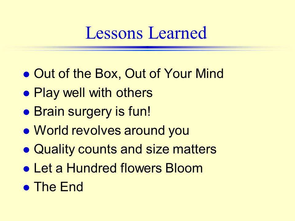 Lessons Learned l Out of the Box, Out of Your Mind l Play well with others l Brain surgery is fun.