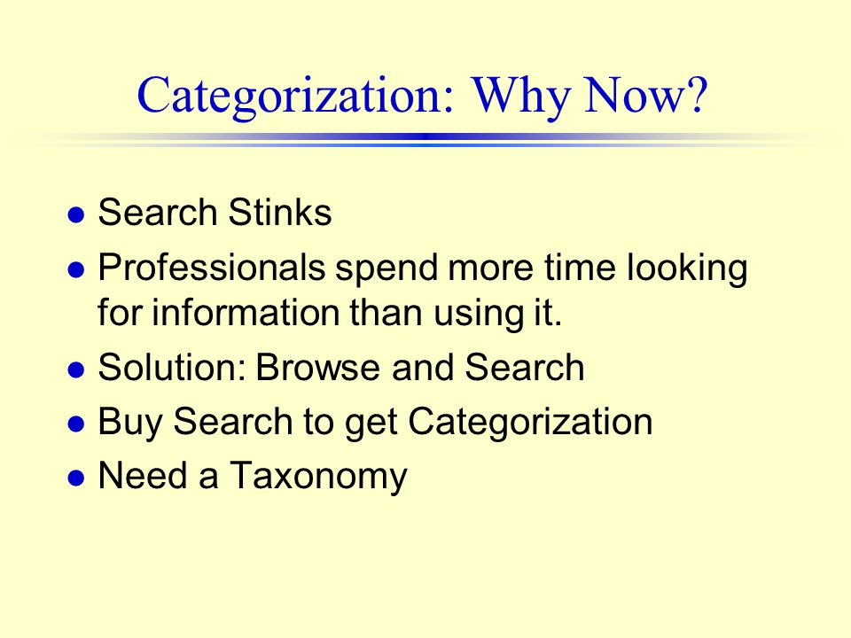 Categorization: Why Now? l Search Stinks l Professionals spend more time looking for information than using it. l Solution: Browse and Search l Buy Se